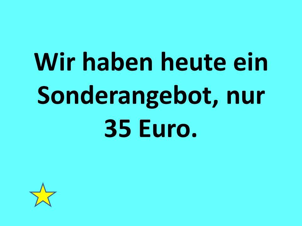 Wir haben heute ein Sonderangebot, nur 35 Euro.