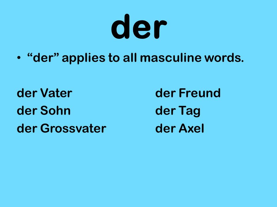 der der applies to all masculine words. der Vaterder Freund der Sohnder Tag der Grossvaterder Axel