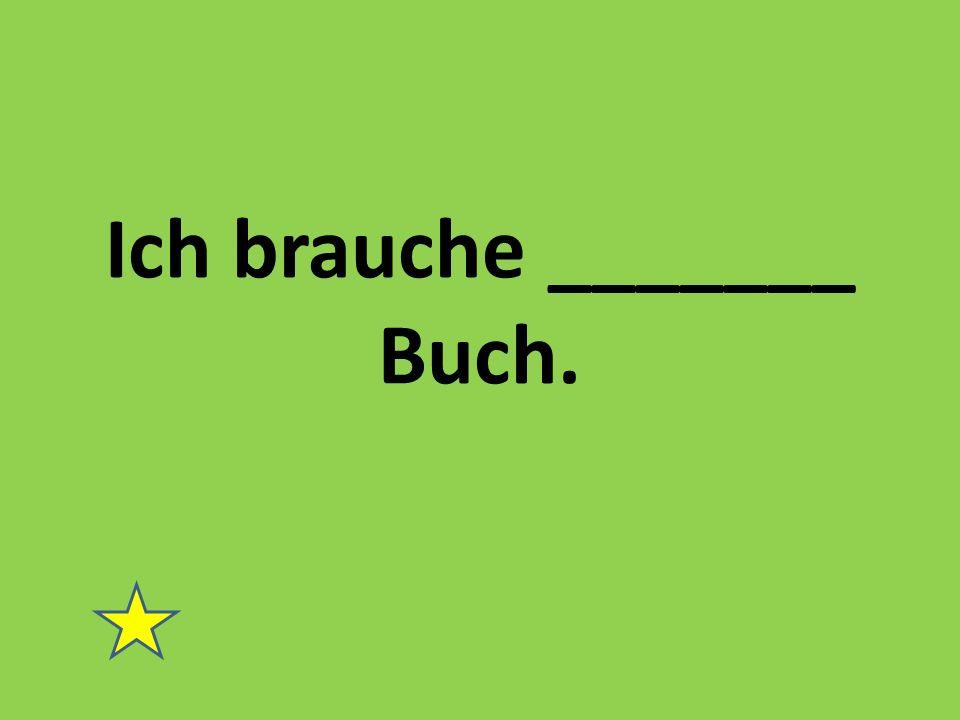 Ich brauche _______ Buch.