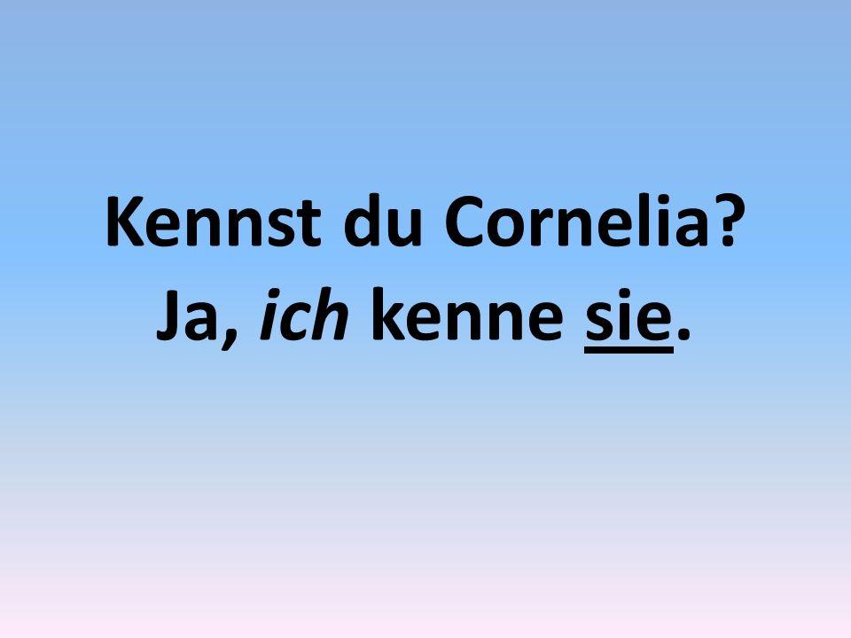 Kennst du Cornelia Ja, ich kenne sie.