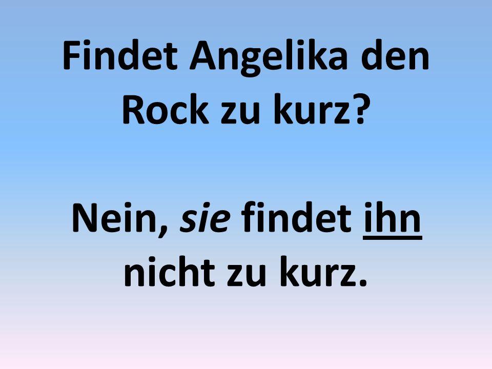 Findet Angelika den Rock zu kurz Nein, sie findet ihn nicht zu kurz.