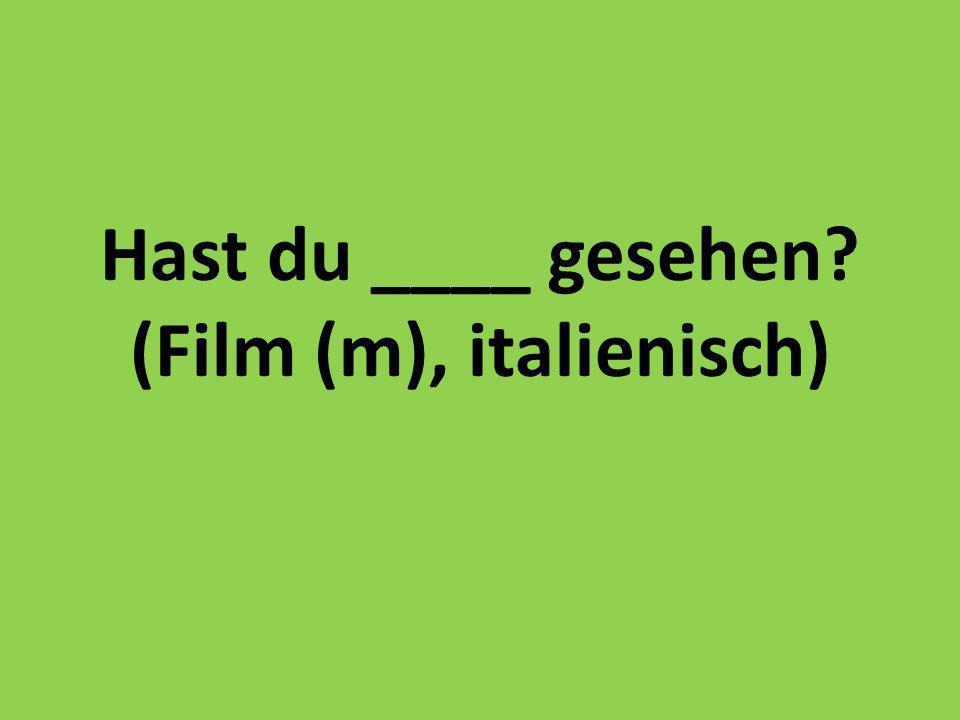 Hast du ____ gesehen (Film (m), italienisch)