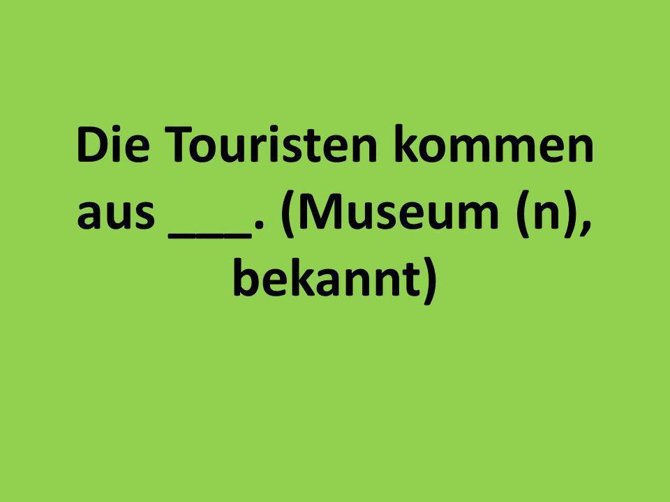 Die Touristen kommen aus ___. (Museum (n), bekannt)