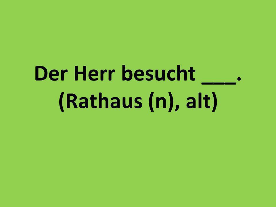 Der Herr besucht ___. (Rathaus (n), alt)