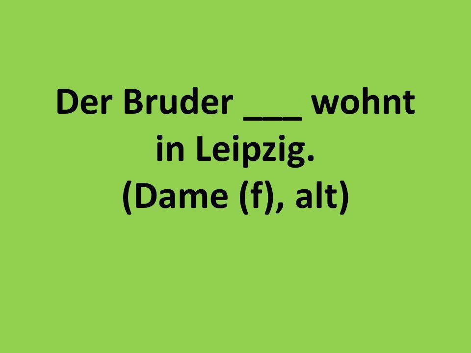 Der Bruder ___ wohnt in Leipzig. (Dame (f), alt)