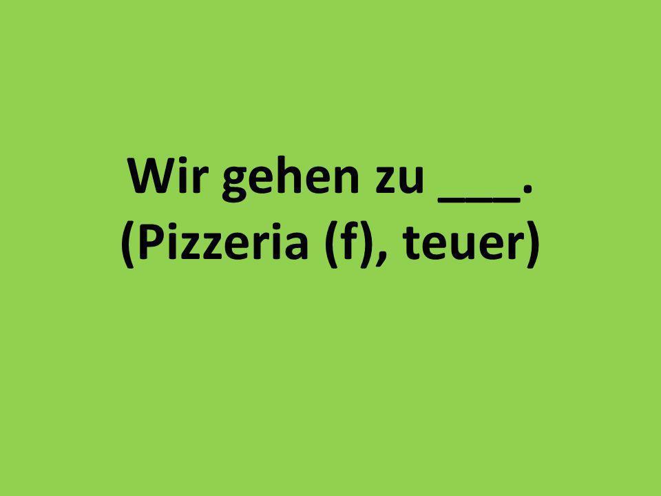 Wir gehen zu ___. (Pizzeria (f), teuer)