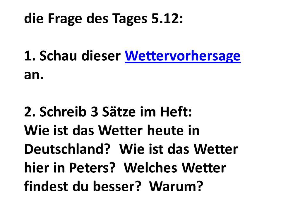die Frage des Tages 5.12: 1. Schau dieser Wettervorhersage an. 2. Schreib 3 Sӓtze im Heft: Wie ist das Wetter heute in Deutschland? Wie ist das Wetter