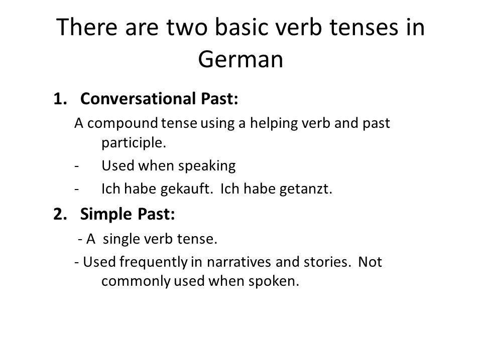 There are two basic verb tenses in German 1.Conversational Past: A compound tense using a helping verb and past participle.