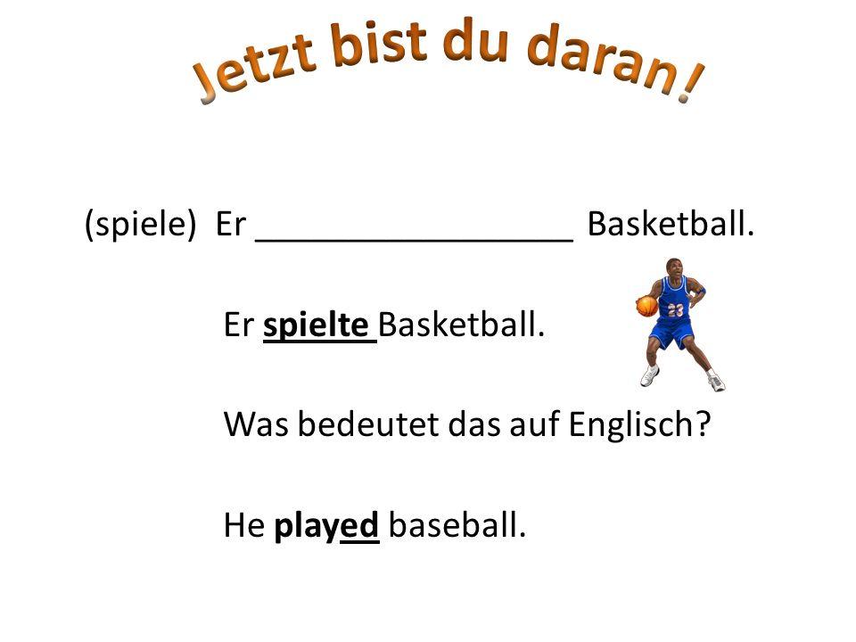 (spiele) Er _________________ Basketball. Er spielte Basketball. Was bedeutet das auf Englisch? He played baseball.