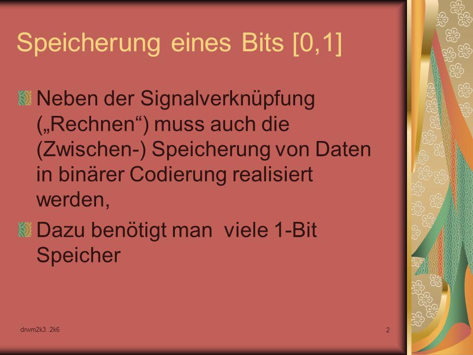 drwm2k3..2k6 2 Speicherung eines Bits [0,1] Neben der Signalverknüpfung (Rechnen) muss auch die (Zwischen-) Speicherung von Daten in binärer Codierung realisiert werden, Dazu benötigt man viele 1-Bit Speicher
