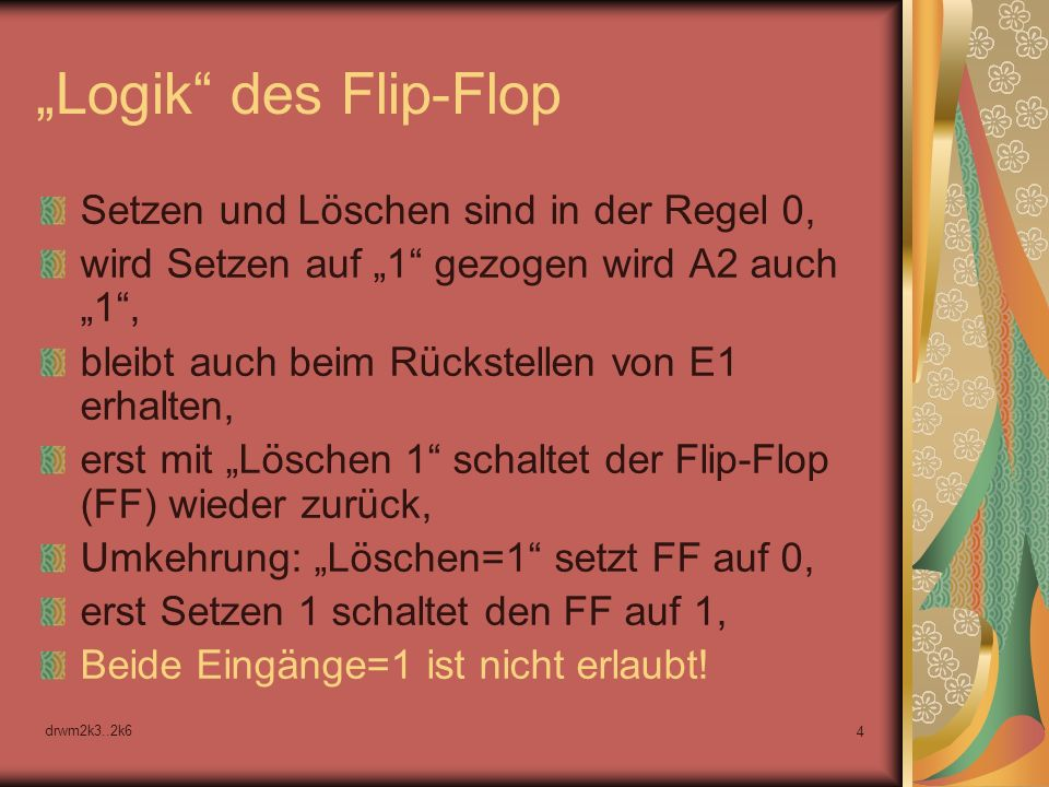 drwm2k3..2k6 4 Logik des Flip-Flop Setzen und Löschen sind in der Regel 0, wird Setzen auf 1 gezogen wird A2 auch 1, bleibt auch beim Rückstellen von E1 erhalten, erst mit Löschen 1 schaltet der Flip-Flop (FF) wieder zurück, Umkehrung: Löschen=1 setzt FF auf 0, erst Setzen 1 schaltet den FF auf 1, Beide Eingänge=1 ist nicht erlaubt!