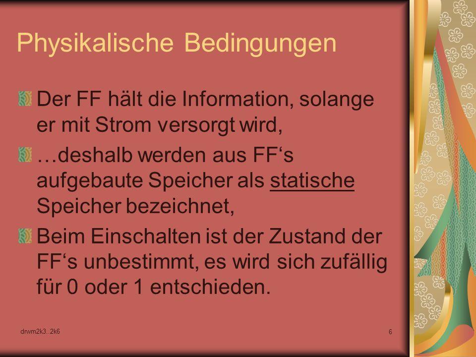 drwm2k3..2k6 6 Physikalische Bedingungen Der FF hält die Information, solange er mit Strom versorgt wird, …deshalb werden aus FFs aufgebaute Speicher als statische Speicher bezeichnet, Beim Einschalten ist der Zustand der FFs unbestimmt, es wird sich zufällig für 0 oder 1 entschieden.