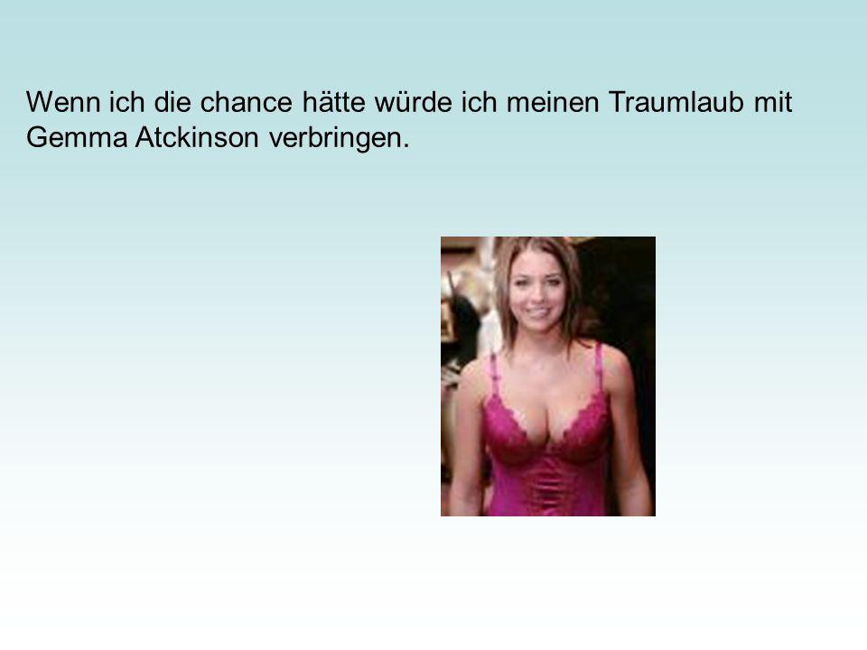 Wenn ich die chance hätte würde ich meinen Traumlaub mit Gemma Atckinson verbringen.