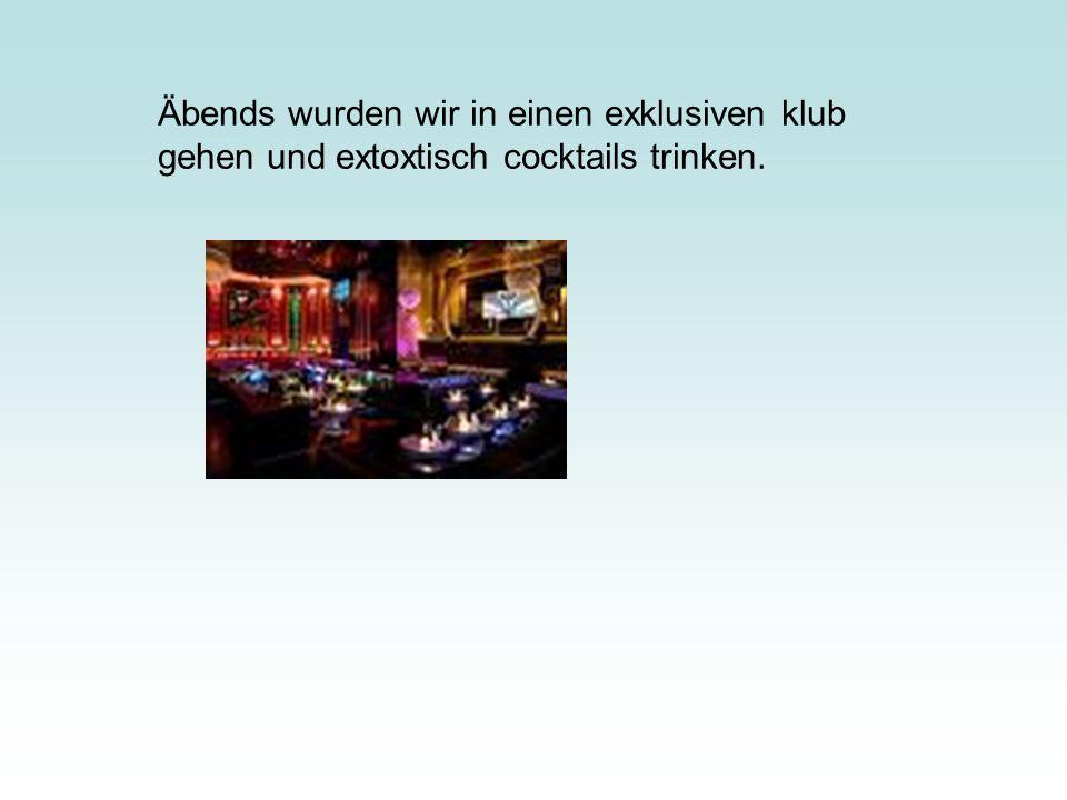 Äbends wurden wir in einen exklusiven klub gehen und extoxtisch cocktails trinken.