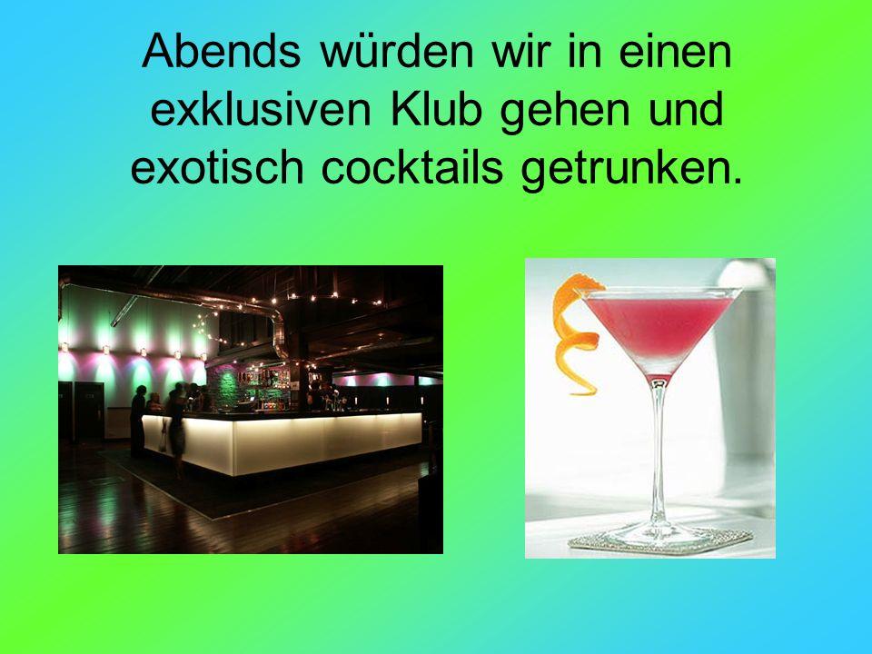 Abends würden wir in einen exklusiven Klub gehen und exotisch cocktails getrunken.