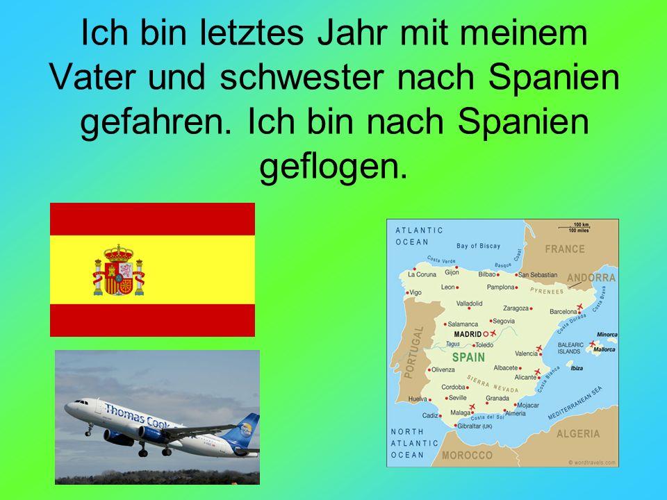 Ich bin letztes Jahr mit meinem Vater und schwester nach Spanien gefahren. Ich bin nach Spanien geflogen.