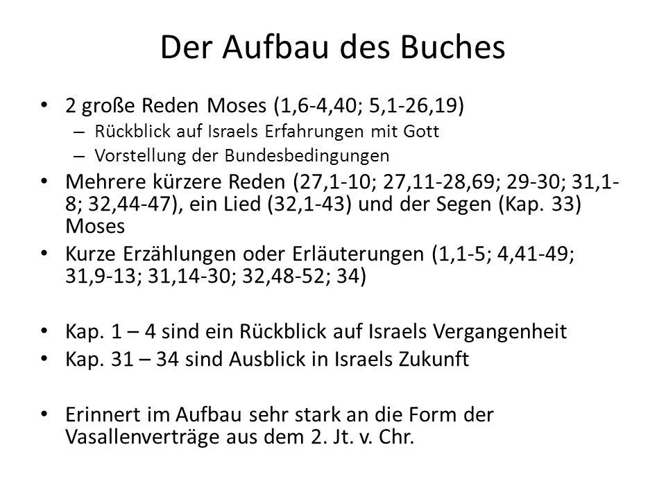 Der Aufbau des Buches 2 große Reden Moses (1,6-4,40; 5,1-26,19) – Rückblick auf Israels Erfahrungen mit Gott – Vorstellung der Bundesbedingungen Mehrere kürzere Reden (27,1-10; 27,11-28,69; 29-30; 31,1- 8; 32,44-47), ein Lied (32,1-43) und der Segen (Kap.