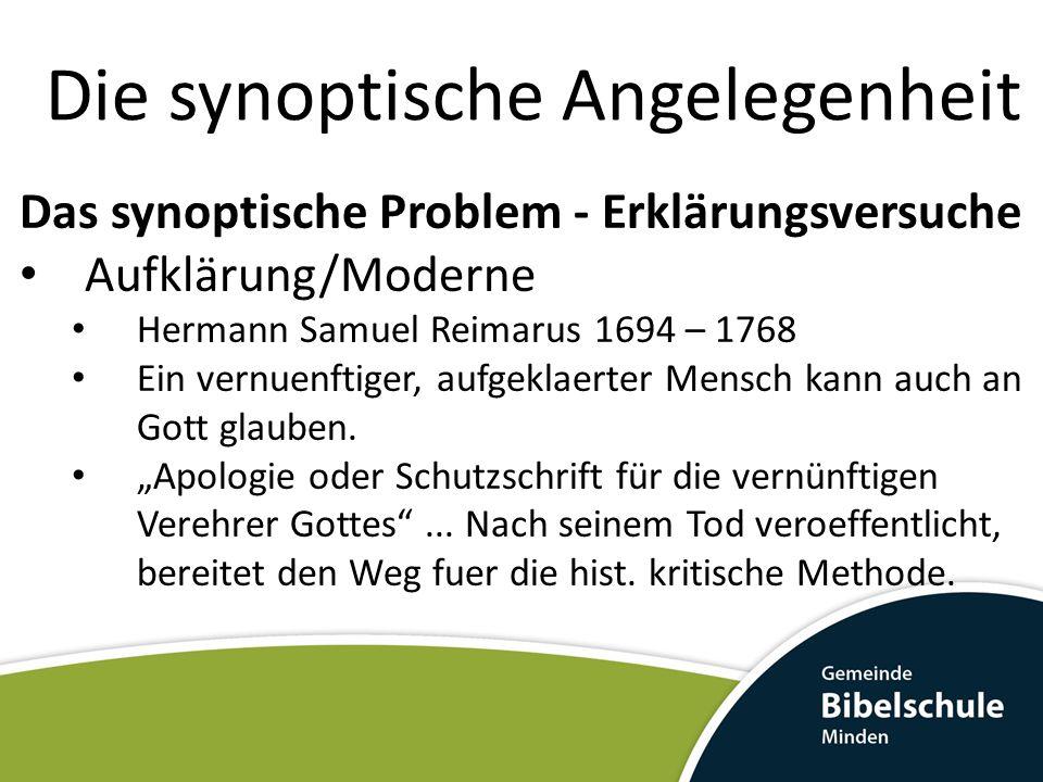 Die synoptische Angelegenheit Das synoptische Problem - Erklärungsversuche Aufklärung/Moderne Hermann Samuel Reimarus 1694 – 1768 Ein vernuenftiger, a