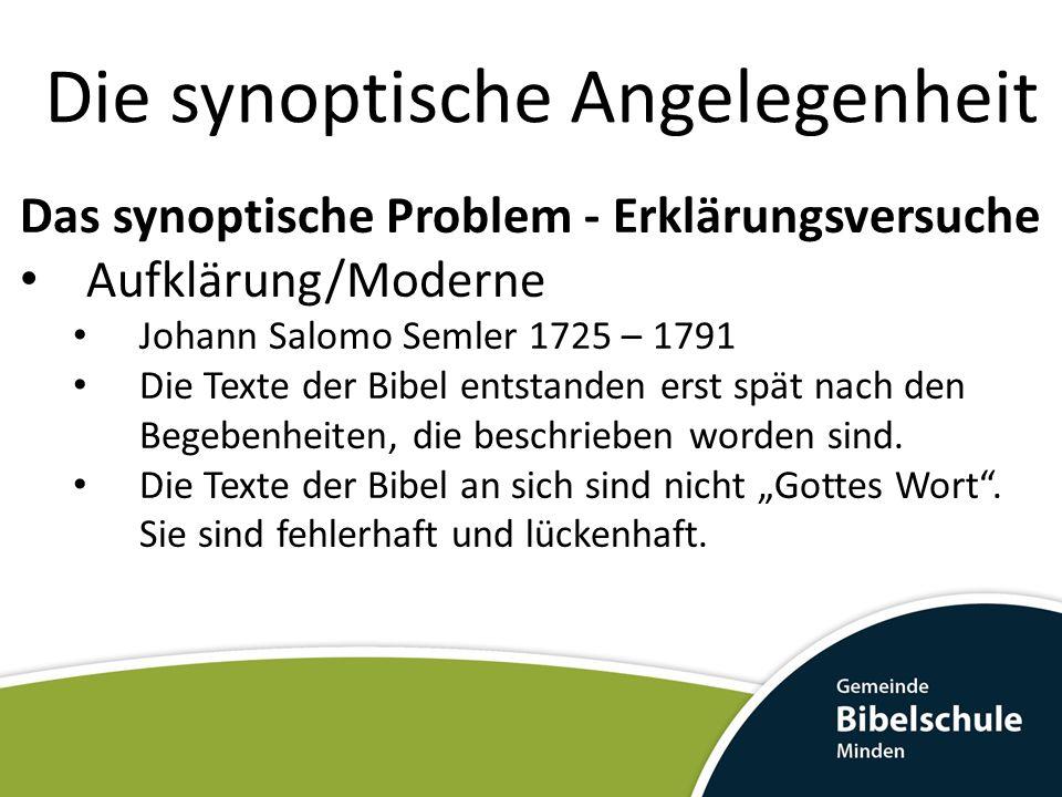 Die synoptische Angelegenheit Das synoptische Problem - Erklärungsversuche Aufklärung/Moderne Johann Salomo Semler 1725 – 1791 Die Texte der Bibel ent