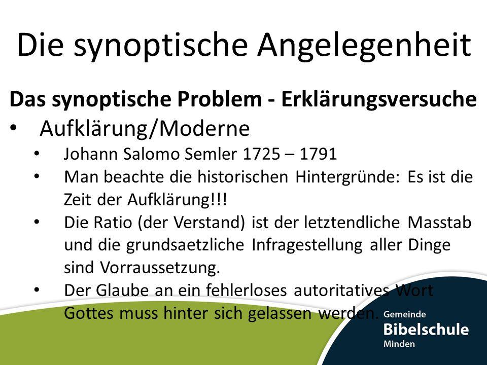 Die synoptische Angelegenheit Das synoptische Problem - Erklärungsversuche Aufklärung/Moderne Johann Salomo Semler 1725 – 1791 Man beachte die histori