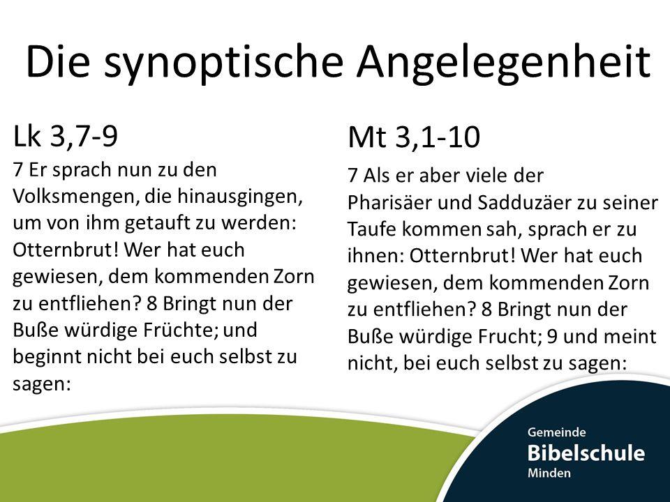 Die synoptische Angelegenheit Lk 3,7-9 7 Er sprach nun zu den Volksmengen, die hinausgingen, um von ihm getauft zu werden: Otternbrut! Wer hat euch ge