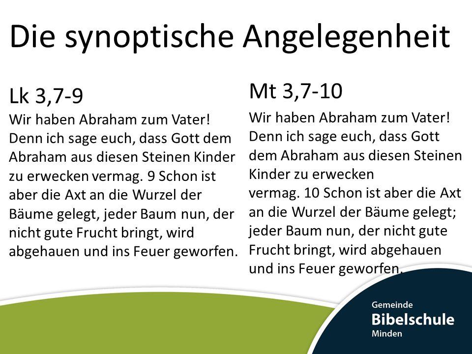 Die synoptische Angelegenheit Lk 3,7-9 Wir haben Abraham zum Vater! Denn ich sage euch, dass Gott dem Abraham aus diesen Steinen Kinder zu erwecken ve