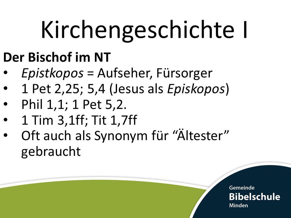 Kirchengeschichte I Der Bischof im NT Epistkopos = Aufseher, Fürsorger 1 Pet 2,25; 5,4 (Jesus als Episkopos) Phil 1,1; 1 Pet 5,2.