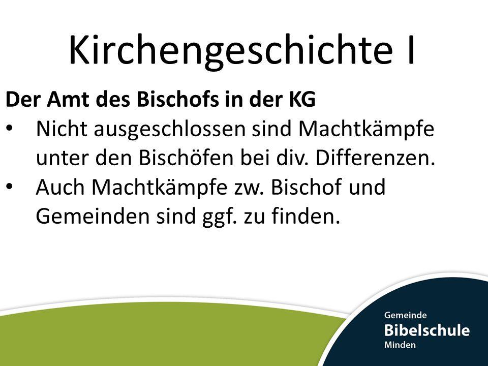 Kirchengeschichte I Der Amt des Bischofs in der KG Nicht ausgeschlossen sind Machtkämpfe unter den Bischöfen bei div.