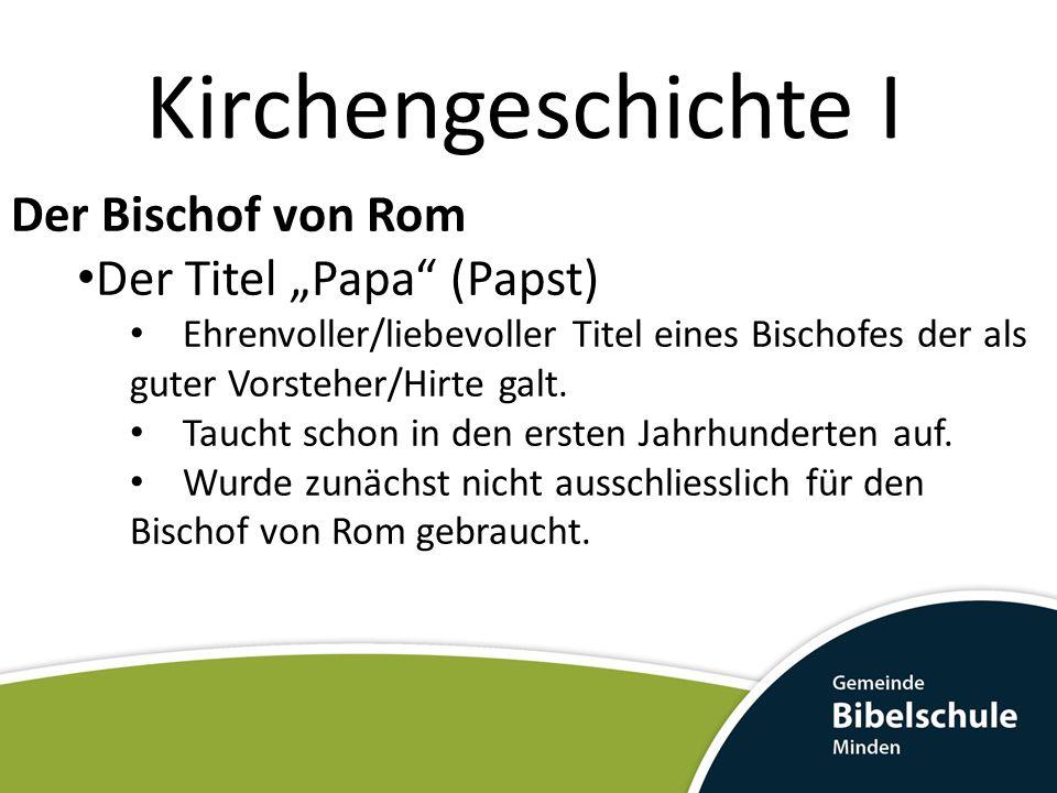 Kirchengeschichte I Der Bischof von Rom Der Titel Papa (Papst) Ehrenvoller/liebevoller Titel eines Bischofes der als guter Vorsteher/Hirte galt.