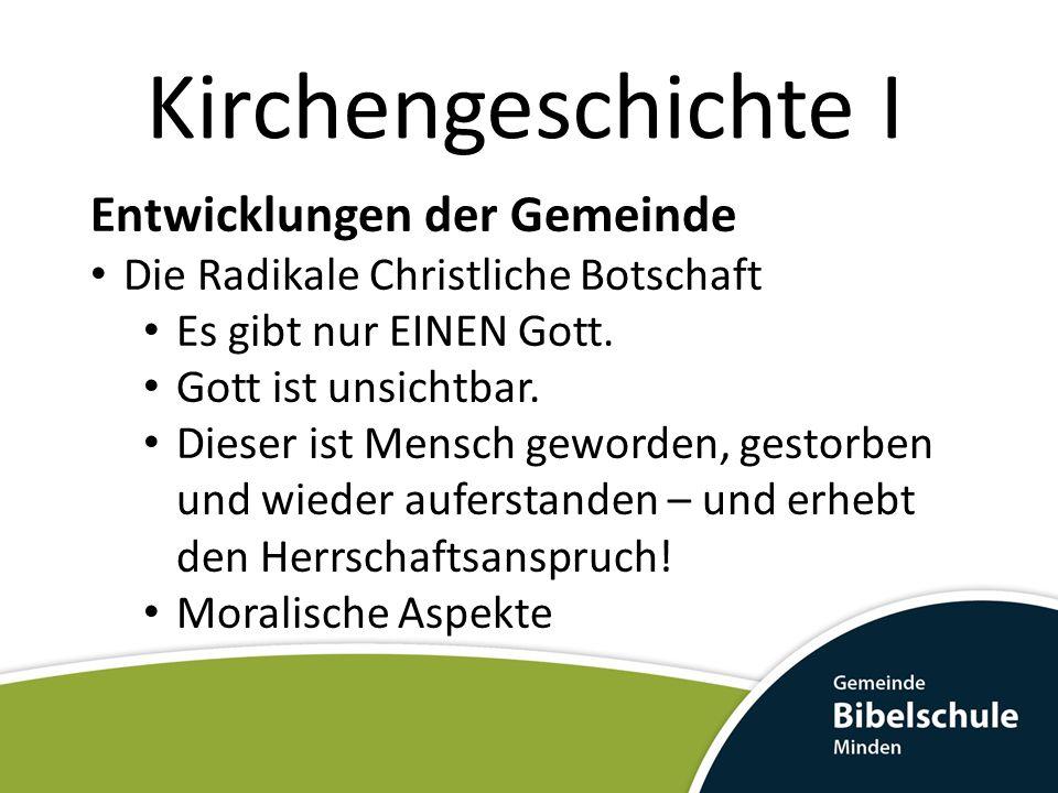Kirchengeschichte I Entwicklungen der Gemeinde Die Radikale Christliche Botschaft Es gibt nur EINEN Gott. Gott ist unsichtbar. Dieser ist Mensch gewor