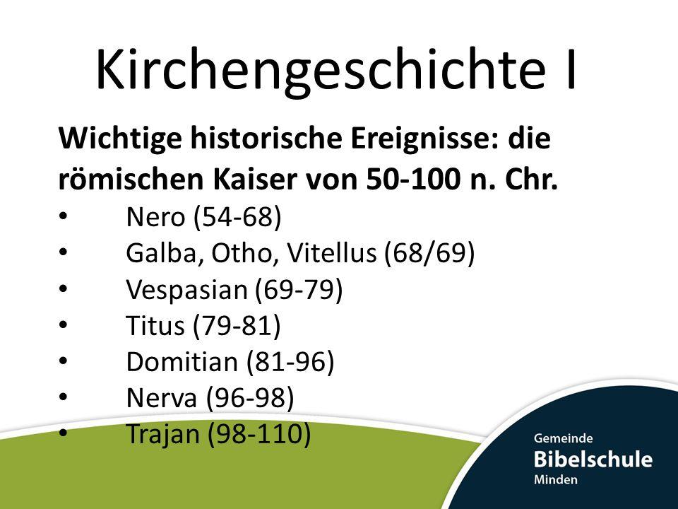Kirchengeschichte I Wichtige historische Ereignisse: die römischen Kaiser von 50-100 n. Chr. Nero (54-68) Galba, Otho, Vitellus (68/69) Vespasian (69-
