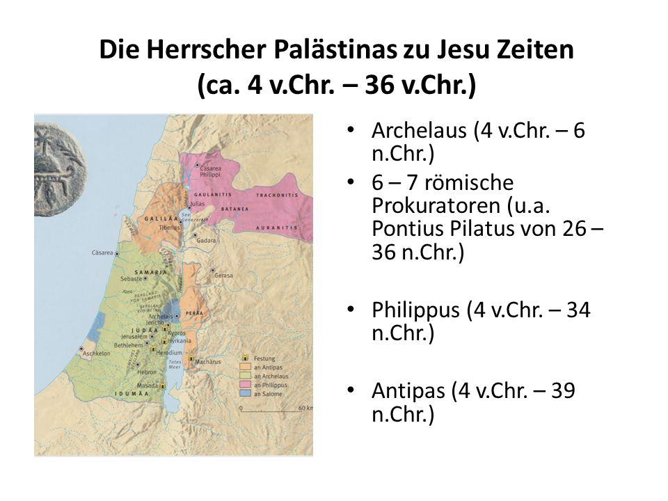Die Herrscher Palästinas zu Jesu Zeiten (ca. 4 v.Chr. – 36 v.Chr.) Archelaus (4 v.Chr. – 6 n.Chr.) 6 – 7 römische Prokuratoren (u.a. Pontius Pilatus v