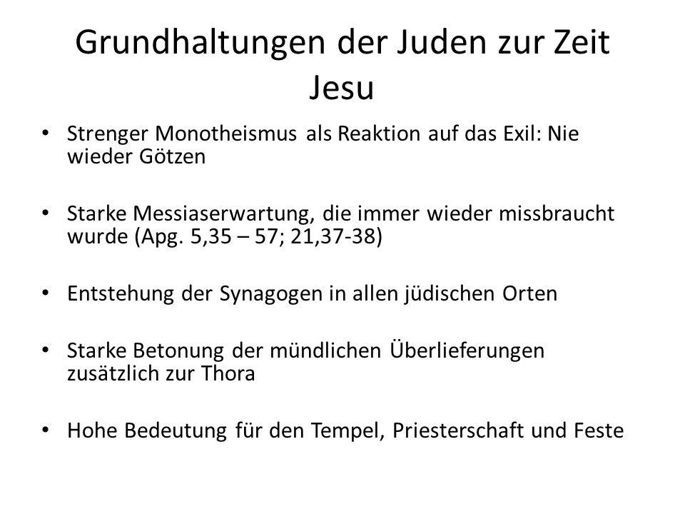 Grundhaltungen der Juden zur Zeit Jesu Strenger Monotheismus als Reaktion auf das Exil: Nie wieder Götzen Starke Messiaserwartung, die immer wieder mi