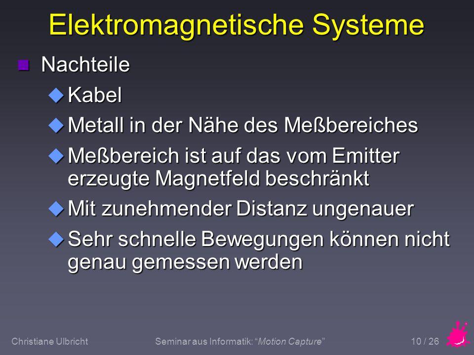 Christiane UlbrichtSeminar aus Informatik: Motion Capture 10 / 26 Elektromagnetische Systeme n Nachteile u Kabel u Metall in der Nähe des Meßbereiches