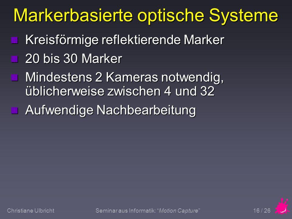 Christiane UlbrichtSeminar aus Informatik: Motion Capture 16 / 26 Markerbasierte optische Systeme n Kreisförmige reflektierende Marker n 20 bis 30 Mar