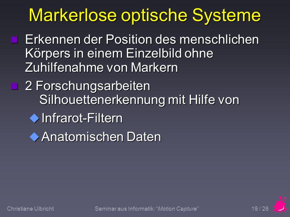 Christiane UlbrichtSeminar aus Informatik: Motion Capture 19 / 26 Markerlose optische Systeme n Erkennen der Position des menschlichen Körpers in eine