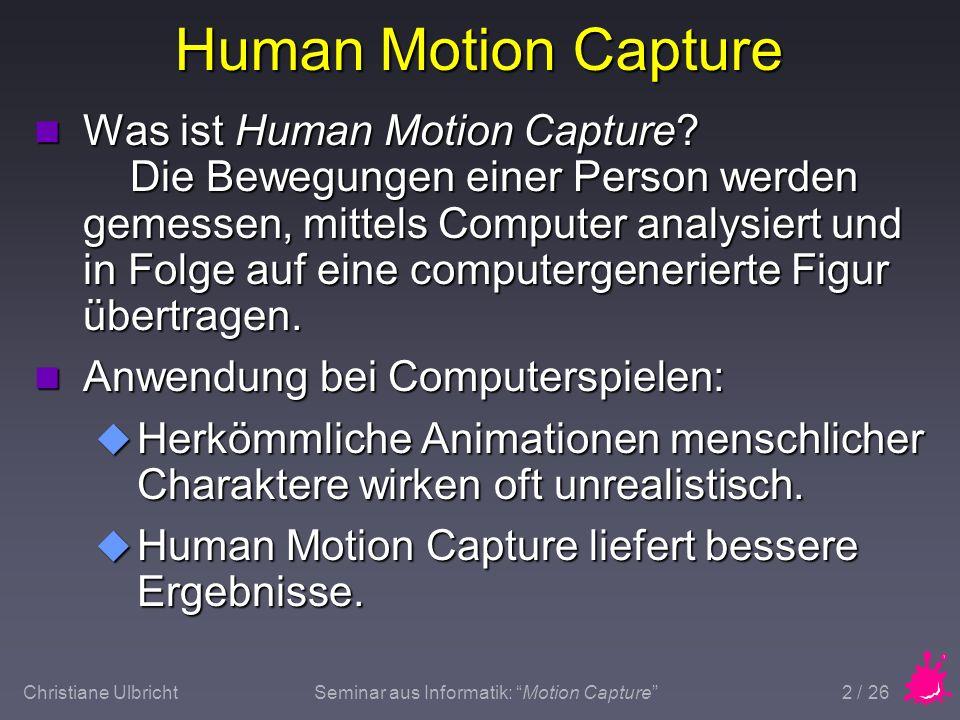 Christiane UlbrichtSeminar aus Informatik: Motion Capture 3 / 26 Überblick n Verschiedene Methoden u Elektromechanisch u Elektromagnetisch u Akustisch u Inertial u Optisch n Markerbasiert n Markerlos