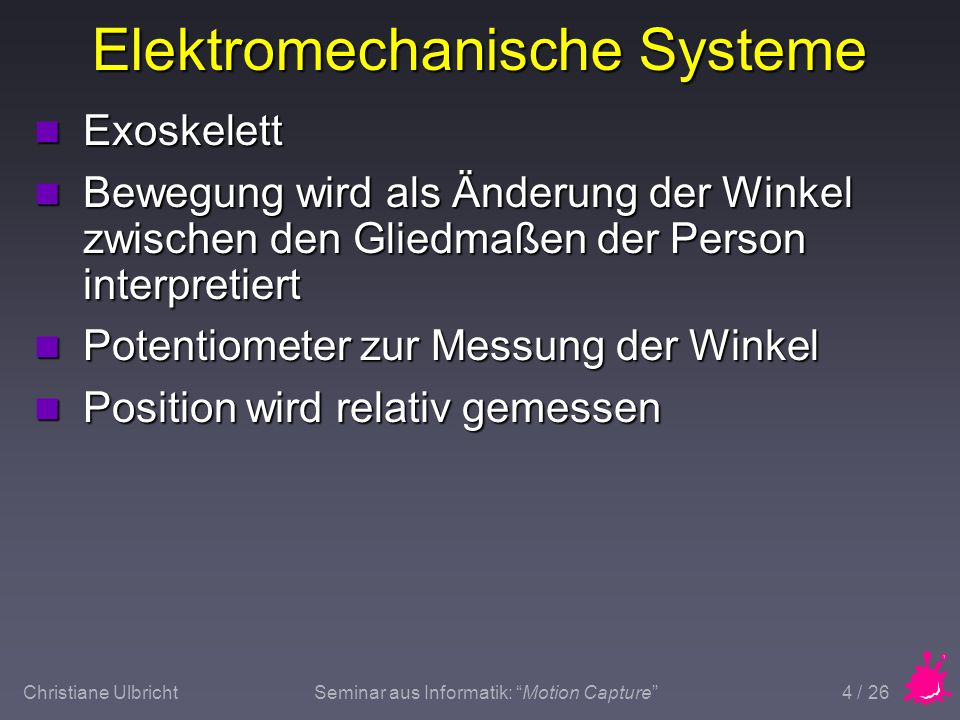 Christiane UlbrichtSeminar aus Informatik: Motion Capture 4 / 26 Elektromechanische Systeme n Exoskelett n Bewegung wird als Änderung der Winkel zwisc