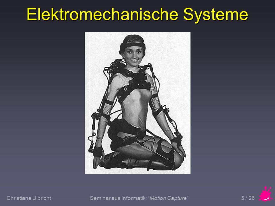 Christiane UlbrichtSeminar aus Informatik: Motion Capture 6 / 26 Elektromechanische Systeme n Vorteile u Technologie bereits vorhanden u Mehrere Personen u Echtzeit n Nachteile u Exoskelett beeinträchtigt Bewegung u Anpassung des Exoskeletts u Exoskelett kann verrutschen u Keine globalen Bewegungen