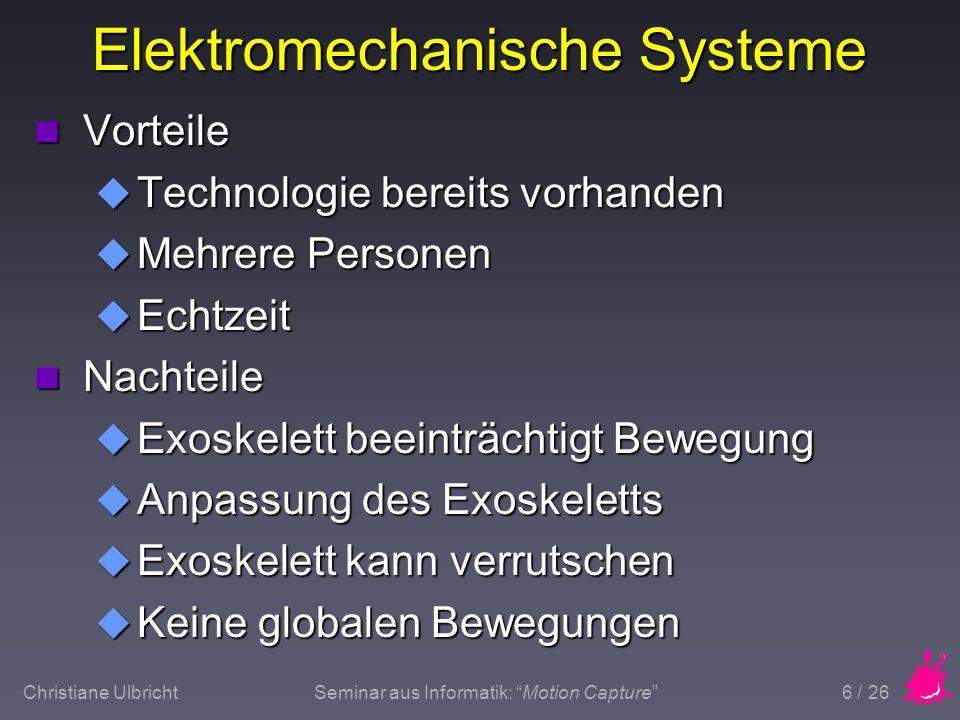Christiane UlbrichtSeminar aus Informatik: Motion Capture 7 / 26 Elektromagnetische Systeme n Emitter erzeugt niederfrequentes Magnetfeld n Sensoren, die Änderungen im Magnetfeld messen n Sensoren werden an der Person befestigt n Metalle in der Nähe des Meßbereiches stellen ein Problem dar