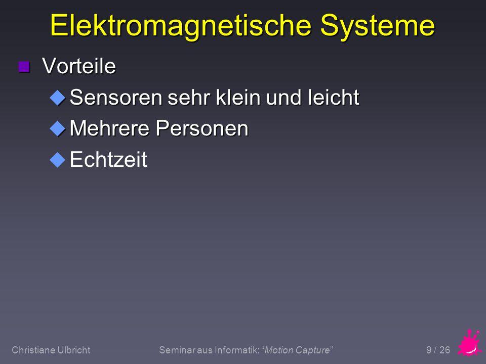 Christiane UlbrichtSeminar aus Informatik: Motion Capture 10 / 26 Elektromagnetische Systeme n Nachteile u Kabel u Metall in der Nähe des Meßbereiches u Meßbereich ist auf das vom Emitter erzeugte Magnetfeld beschränkt u Mit zunehmender Distanz ungenauer u Sehr schnelle Bewegungen können nicht genau gemessen werden