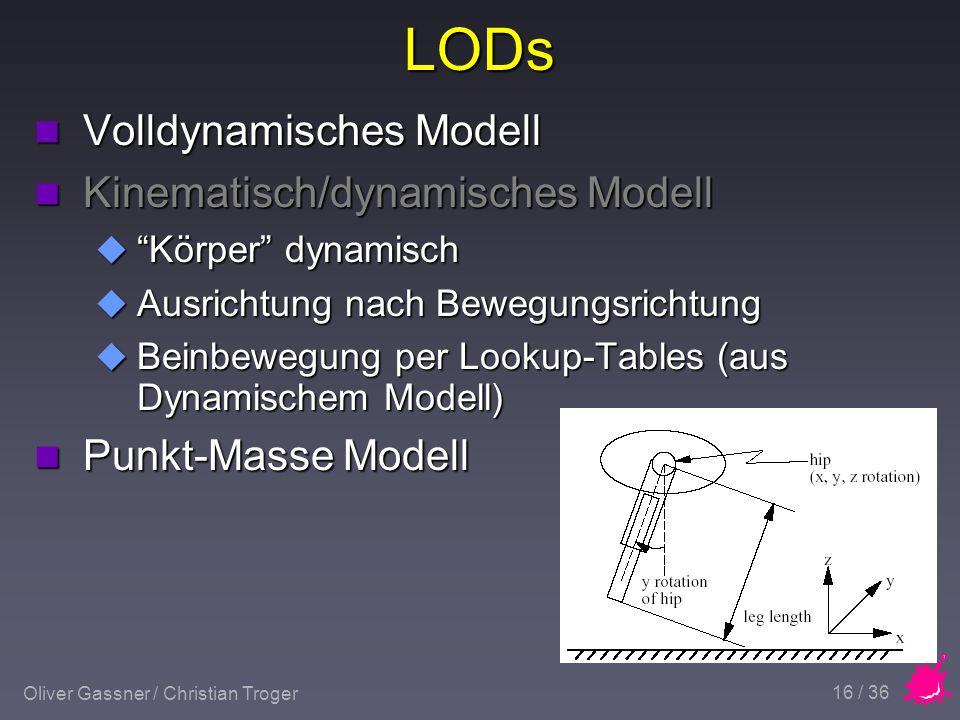 Oliver Gassner / Christian Troger 16 / 36 LODs n Volldynamisches Modell n Kinematisch/dynamisches Modell u Körper dynamisch u Ausrichtung nach Bewegungsrichtung u Beinbewegung per Lookup-Tables (aus Dynamischem Modell) n Punkt-Masse Modell