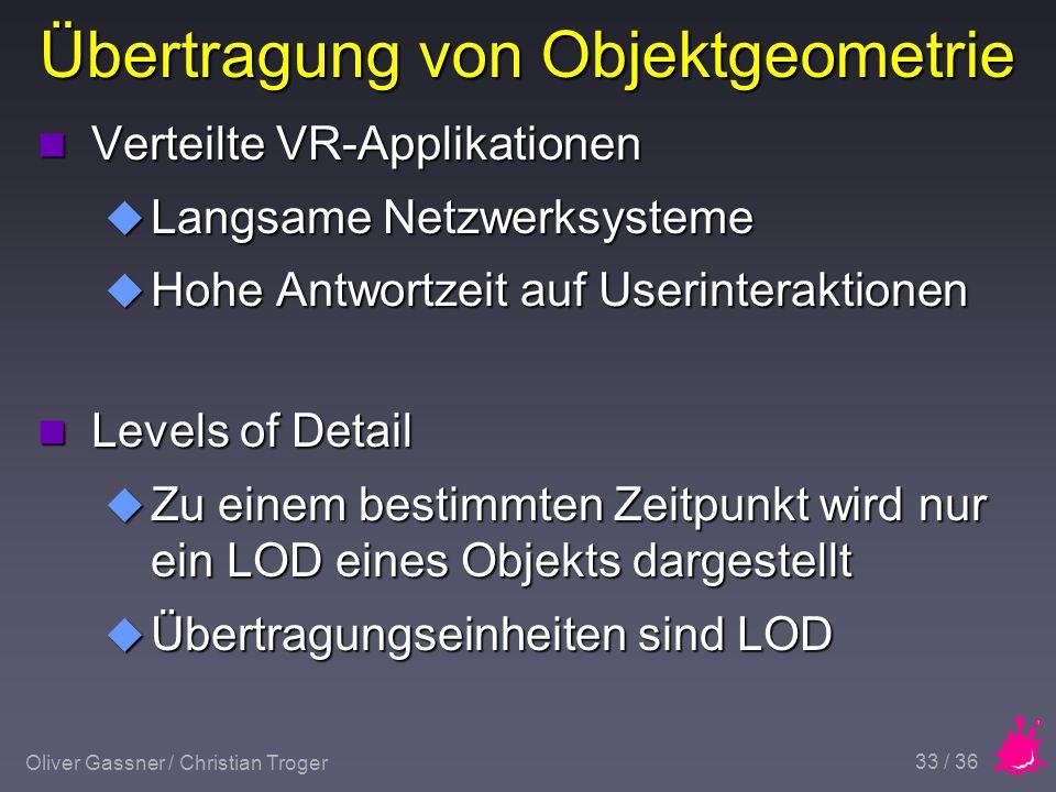 Oliver Gassner / Christian Troger 33 / 36 Übertragung von Objektgeometrie n Verteilte VR-Applikationen u Langsame Netzwerksysteme u Hohe Antwortzeit auf Userinteraktionen n Levels of Detail u Zu einem bestimmten Zeitpunkt wird nur ein LOD eines Objekts dargestellt u Übertragungseinheiten sind LOD