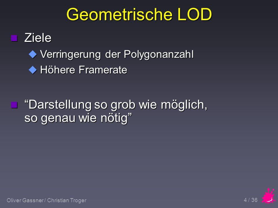 Oliver Gassner / Christian Troger 5 / 36 Geometrische LOD n Vorgefertigte Objektrepräsentationen u Objekte sind in mehreren Detailstufen vorhanden n Erzeugung zur Laufzeit u Berechnung aus hochdetailiertem Modell innerhalb der Applikation n Hierachical Clustering