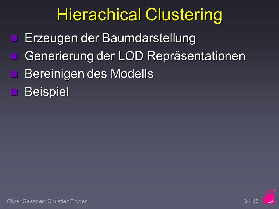 Oliver Gassner / Christian Troger 7 / 36 Hierachical Clustering n Erzeugen der Baumdarstellung u Leaves : Original-Vertices u Zusammenfassung von 2 Punkte mit dem geringsten Abstand n Cluster(neue Position,innerer Abstand) u usw.