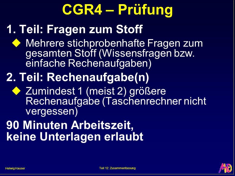 Helwig Hauser Teil 12: Zusammenfassung CGR4 – Prüfung 1. Teil: Fragen zum Stoff Mehrere stichprobenhafte Fragen zum gesamten Stoff (Wissensfragen bzw.