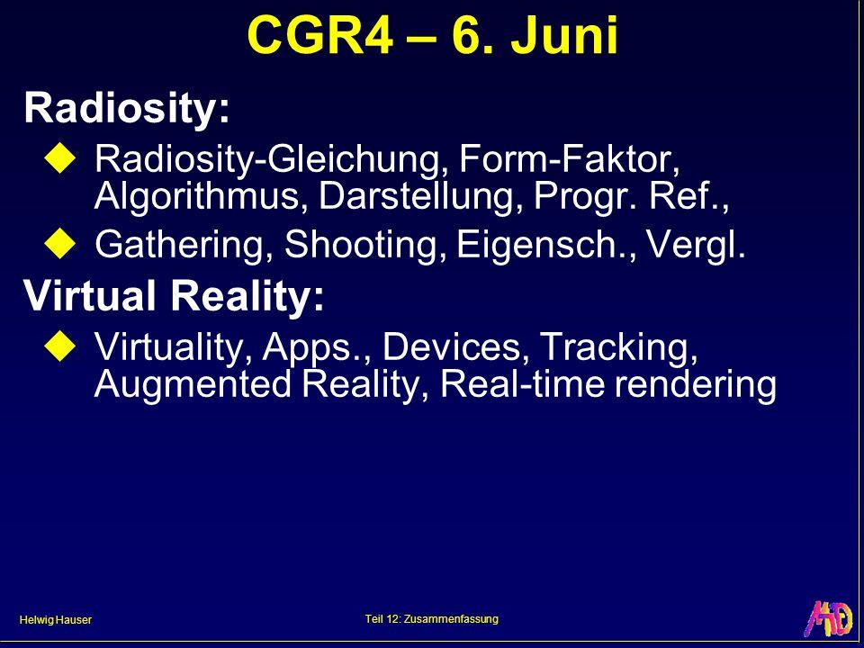 Helwig Hauser Teil 12: Zusammenfassung CGR4 – 6. Juni Radiosity: Radiosity-Gleichung, Form-Faktor, Algorithmus, Darstellung, Progr. Ref., Gathering, S