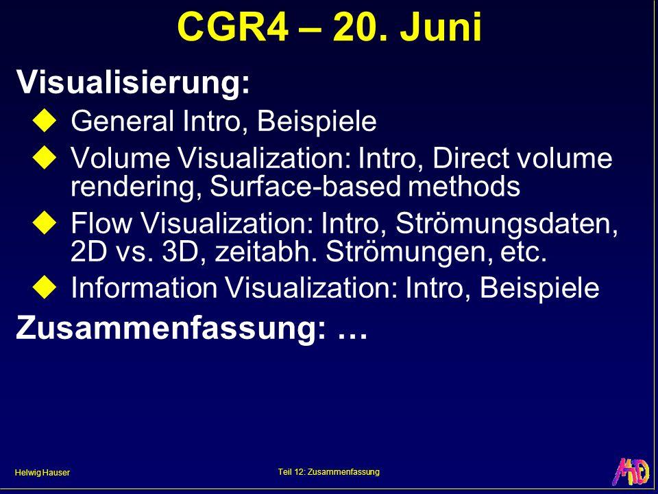 Helwig Hauser Teil 12: Zusammenfassung CGR4 – 20. Juni Visualisierung: General Intro, Beispiele Volume Visualization: Intro, Direct volume rendering,