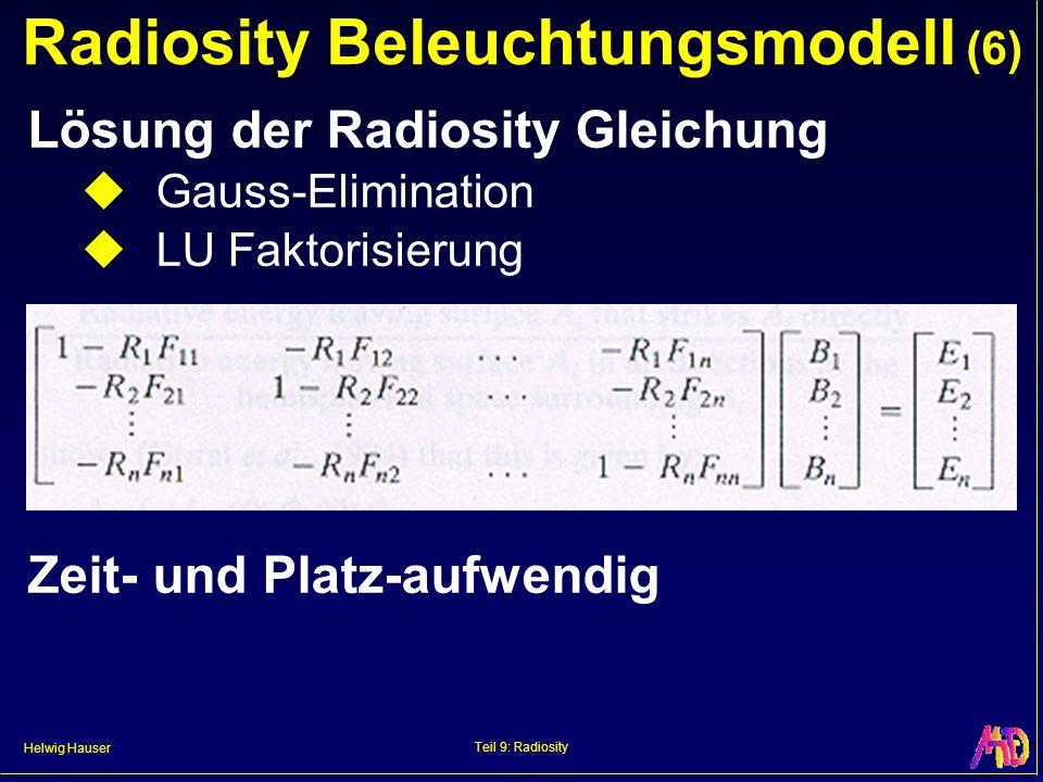 Helwig Hauser Teil 9: Radiosity Radiosity Beleuchtungsmodell (6) Lösung der Radiosity Gleichung Gauss-Elimination LU Faktorisierung Zeit- und Platz-aufwendig