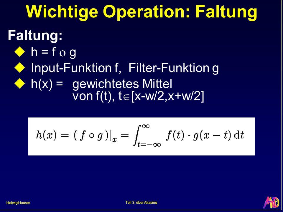 Helwig Hauser Teil 3: über Aliasing Wichtige Operation: Faltung Faltung: h = f g Input-Funktion f, Filter-Funktion g h(x) =gewichtetes Mittel von f(t)